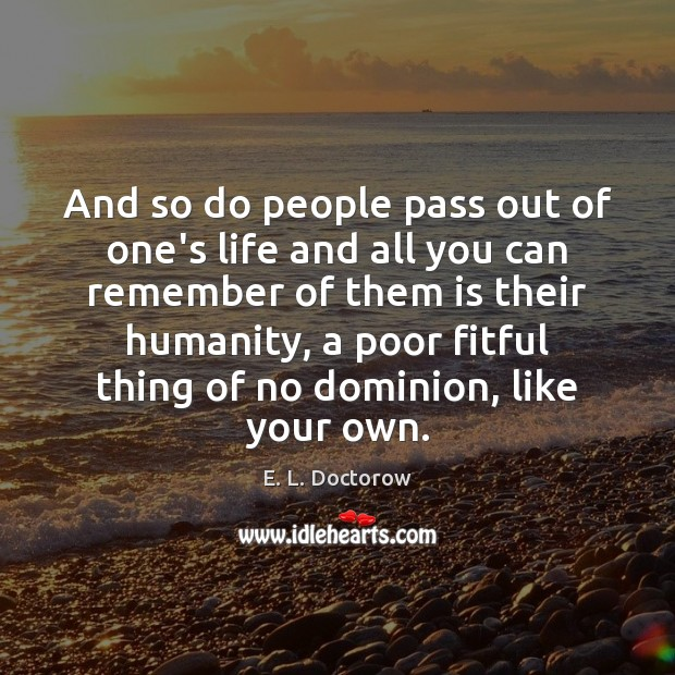 And so do people pass out of one's life and all you E. L. Doctorow Picture Quote
