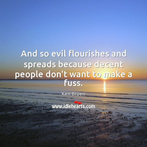 And so evil flourishes and spreads because decent people don't want to make a fuss. Image