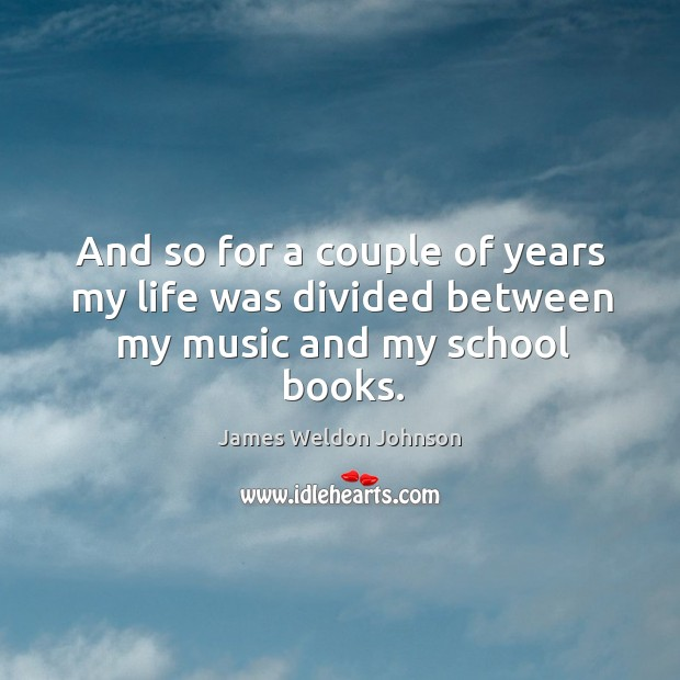And so for a couple of years my life was divided between my music and my school books. James Weldon Johnson Picture Quote