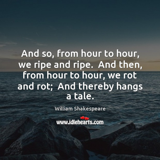 And so, from hour to hour, we ripe and ripe.  And then, Image