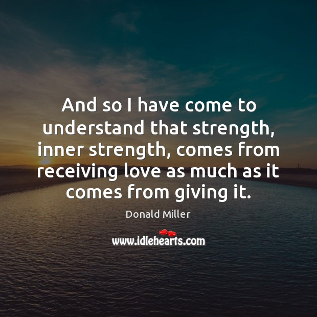 And so I have come to understand that strength, inner strength, comes Image