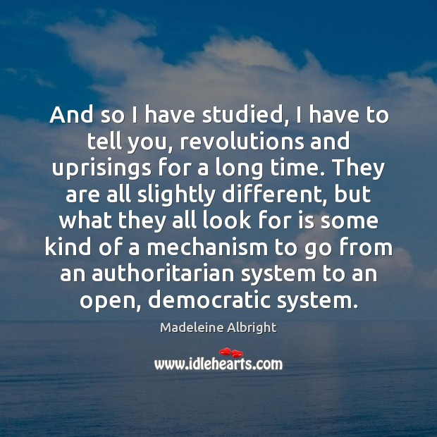 And so I have studied, I have to tell you, revolutions and Madeleine Albright Picture Quote