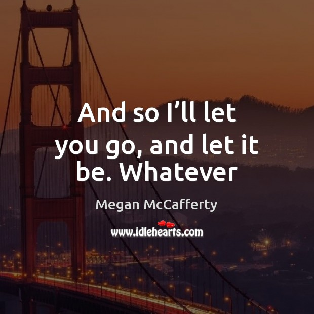 And so I'll let you go, and let it be. Whatever Image