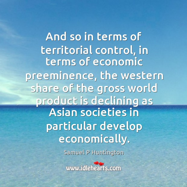 And so in terms of territorial control, in terms of economic preeminence Samuel P Huntington Picture Quote