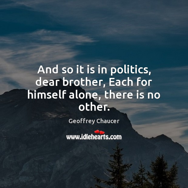 And so it is in politics, dear brother, Each for himself alone, there is no other. Geoffrey Chaucer Picture Quote