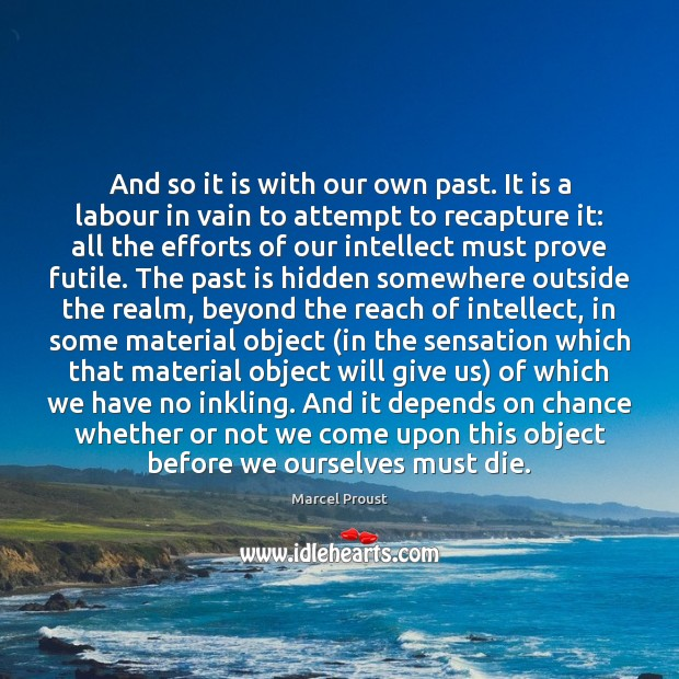 And so it is with our own past. It is a labour Image
