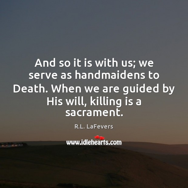 And so it is with us; we serve as handmaidens to Death. Image