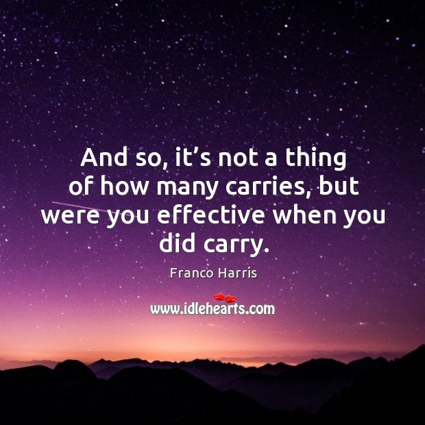 And so, it's not a thing of how many carries, but were you effective when you did carry. Image