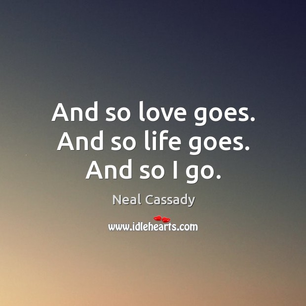 Image, And so love goes. And so life goes. And so I go.