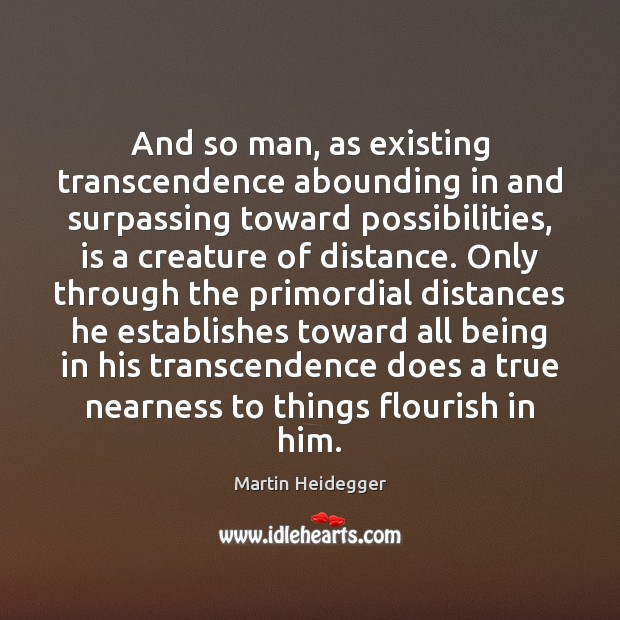 And so man, as existing transcendence abounding in and surpassing toward possibilities, Martin Heidegger Picture Quote
