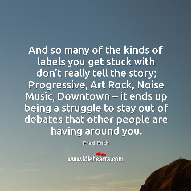 And so many of the kinds of labels you get stuck with don't really tell the story; Fred Frith Picture Quote