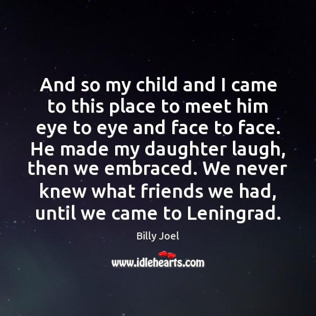 And so my child and I came to this place to meet Billy Joel Picture Quote