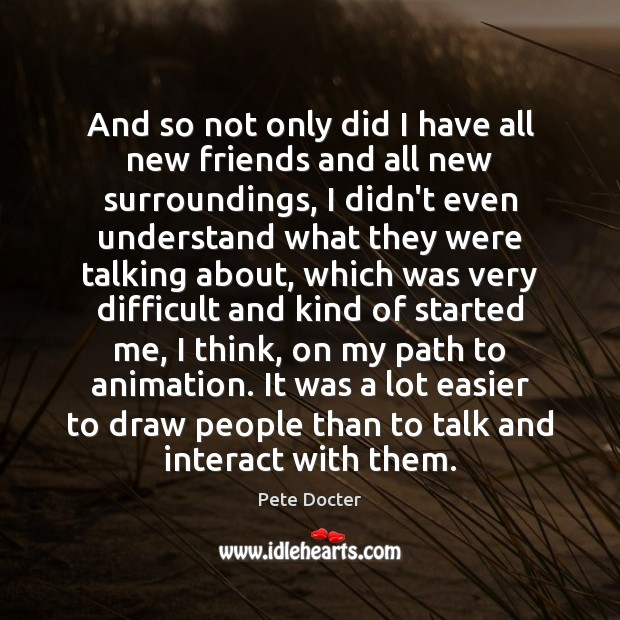 And so not only did I have all new friends and all Pete Docter Picture Quote