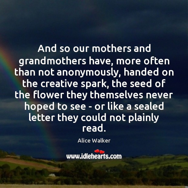 And so our mothers and grandmothers have, more often than not anonymously, Flowers Quotes Image