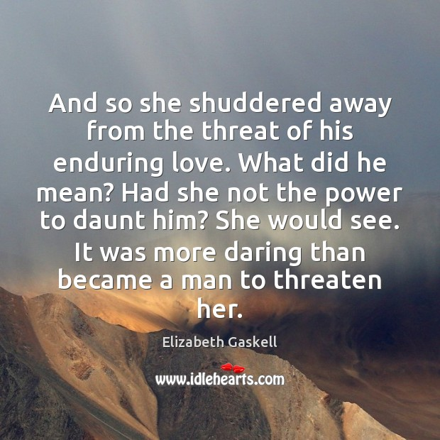 And so she shuddered away from the threat of his enduring love. Elizabeth Gaskell Picture Quote
