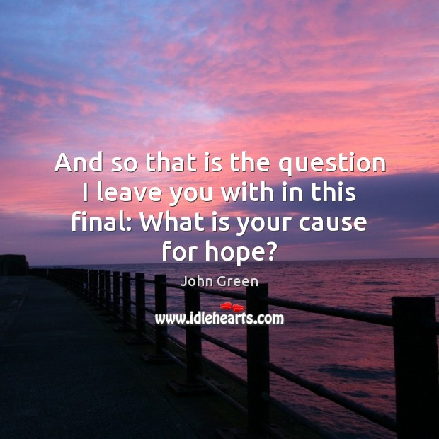 And so that is the question I leave you with in this final: What is your cause for hope? John Green Picture Quote