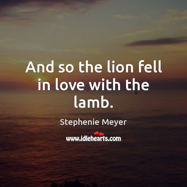 And so the lion fell in love with the lamb. Stephenie Meyer Picture Quote
