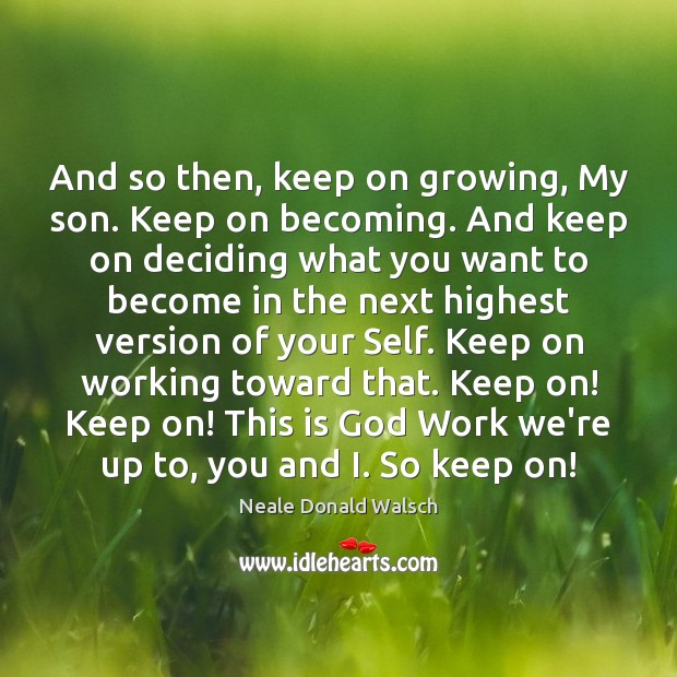 And so then, keep on growing, My son. Keep on becoming. And Neale Donald Walsch Picture Quote