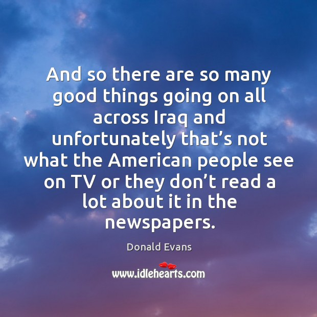 And so there are so many good things going on all across iraq and unfortunately that's not Donald Evans Picture Quote