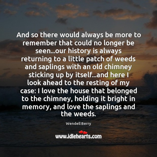 And so there would always be more to remember that could no Wendell Berry Picture Quote
