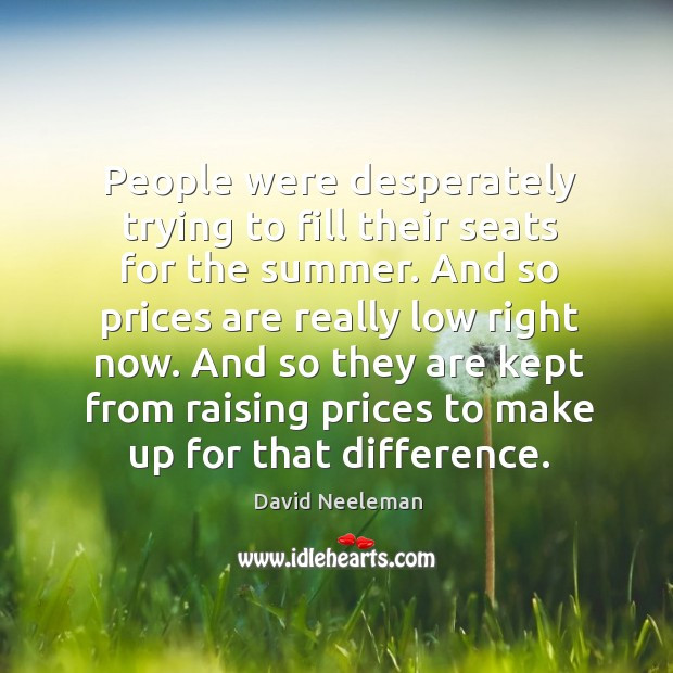 And so they are kept from raising prices to make up for that difference. David Neeleman Picture Quote