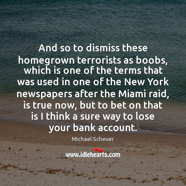 And so to dismiss these homegrown terrorists as boobs, which is one Michael Scheuer Picture Quote