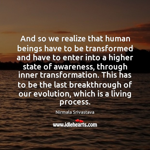 And so we realize that human beings have to be transformed and Nirmala Srivastava Picture Quote