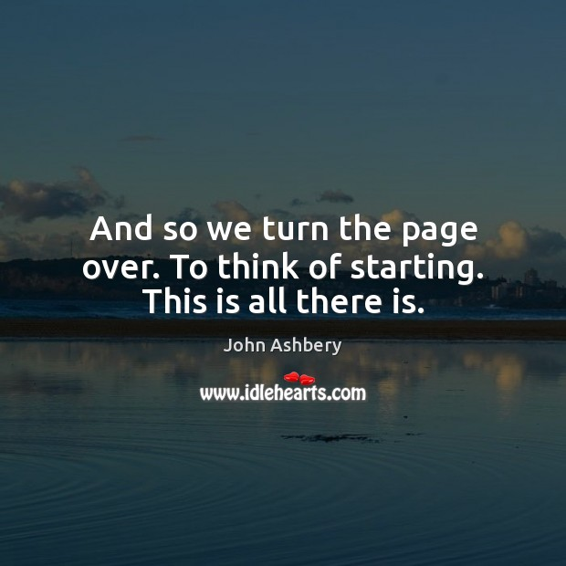 And so we turn the page over. To think of starting. This is all there is. John Ashbery Picture Quote