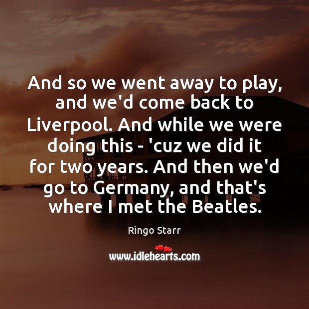 And so we went away to play, and we'd come back to Image