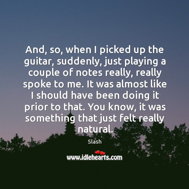 And, so, when I picked up the guitar, suddenly, just playing a couple of notes really, really spoke to me. Image