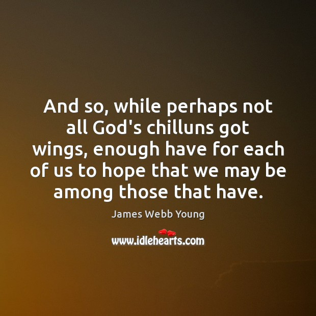 And so, while perhaps not all God's chilluns got wings, enough have Hope Quotes Image