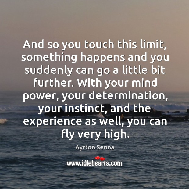 And so you touch this limit, something happens and you suddenly can go a little bit further. Ayrton Senna Picture Quote
