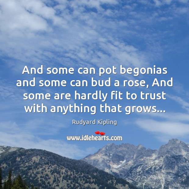 And some can pot begonias and some can bud a rose, And Rudyard Kipling Picture Quote