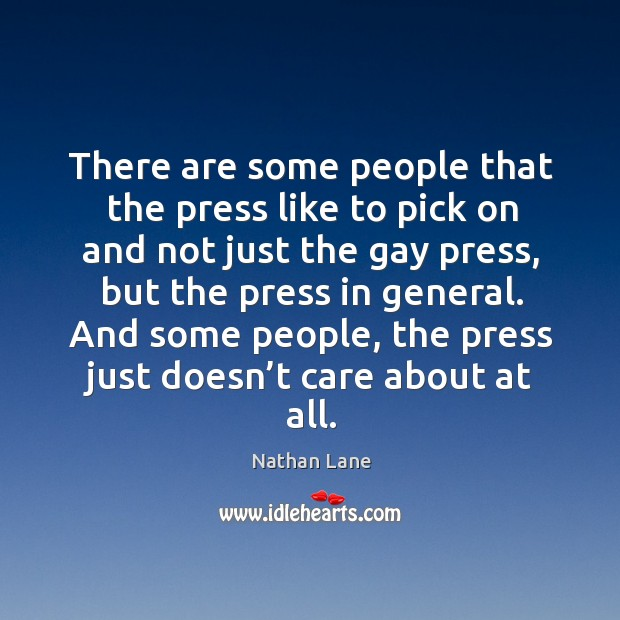 And some people, the press just doesn't care about at all. Nathan Lane Picture Quote