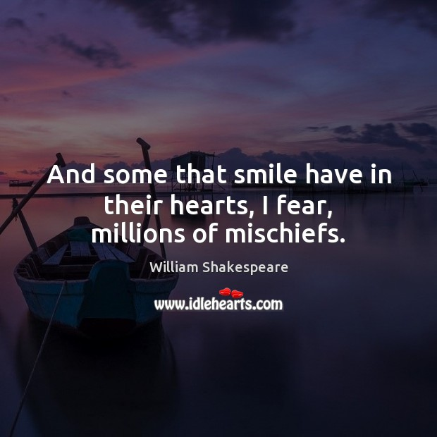 And some that smile have in their hearts, I fear, millions of mischiefs. Image