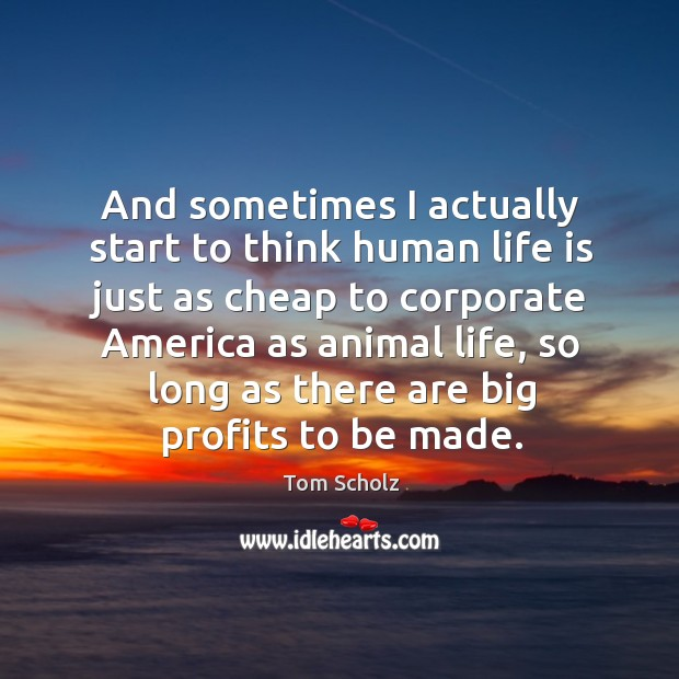 And sometimes I actually start to think human life is just as cheap to corporate america as animal life Image