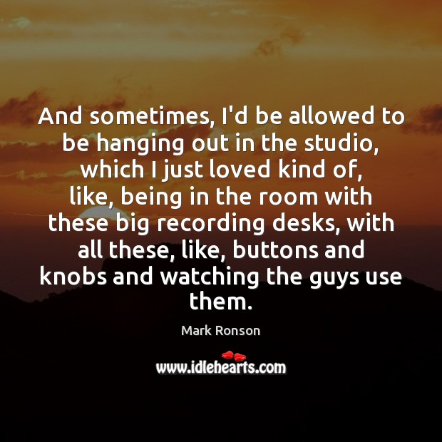 And sometimes, I'd be allowed to be hanging out in the studio, Mark Ronson Picture Quote