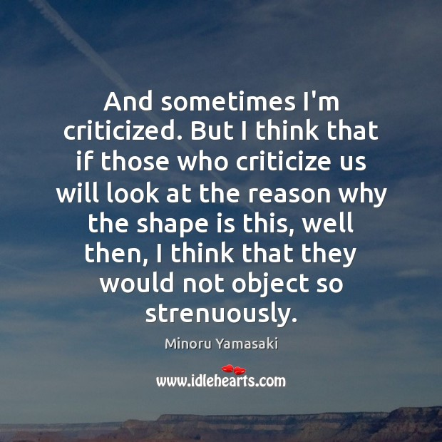 And sometimes I'm criticized. But I think that if those who criticize Criticize Quotes Image