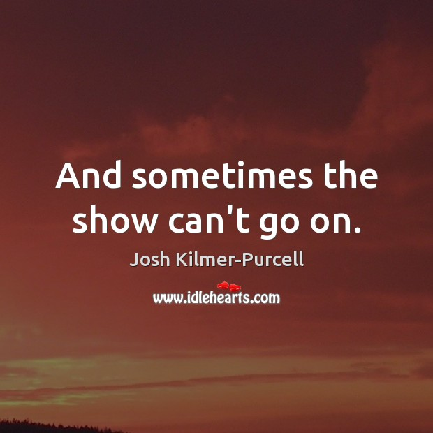 And sometimes the show can't go on. Image