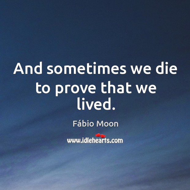 And sometimes we die to prove that we lived. Image
