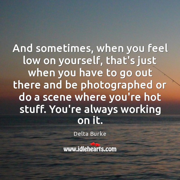 And sometimes, when you feel low on yourself, that's just when you Image