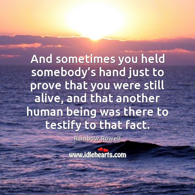 And sometimes you held somebody's hand just to prove that you Rainbow Rowell Picture Quote