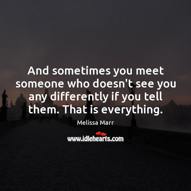 And Sometimes You Meet Someone Who Doesnt See You Any Differently If