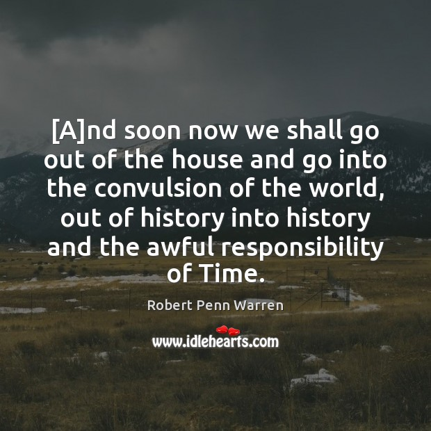 [A]nd soon now we shall go out of the house and Robert Penn Warren Picture Quote
