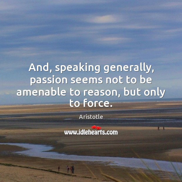 Image, And, speaking generally, passion seems not to be amenable to reason, but only to force.