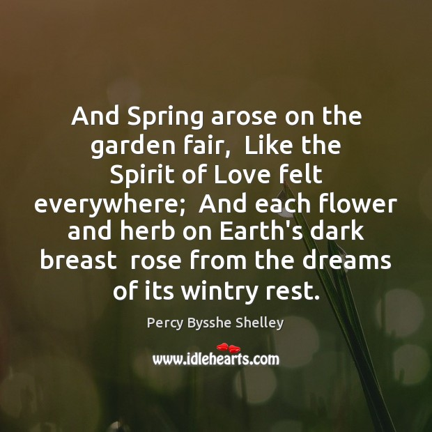 And Spring arose on the garden fair,  Like the Spirit of Love Percy Bysshe Shelley Picture Quote