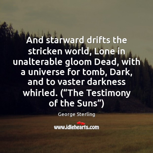 And starward drifts the stricken world, Lone in unalterable gloom Dead, with Image