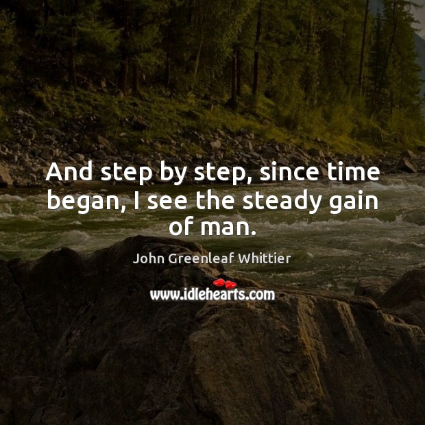 And step by step, since time began, I see the steady gain of man. John Greenleaf Whittier Picture Quote