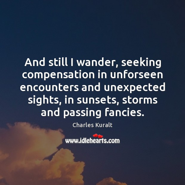 And still I wander, seeking compensation in unforseen encounters and unexpected sights, Charles Kuralt Picture Quote