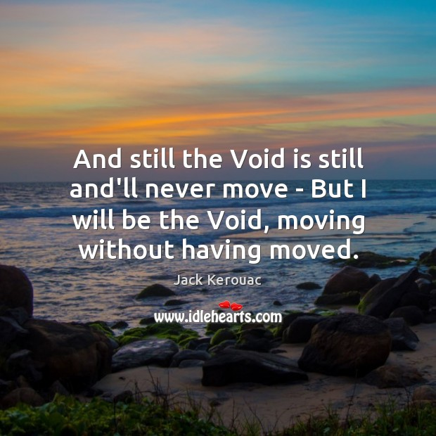 And still the Void is still and'll never move – But I Jack Kerouac Picture Quote